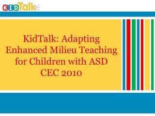 KidTalk: Adapting Enhanced Milieu Teaching for Children with ASD CEC 2010