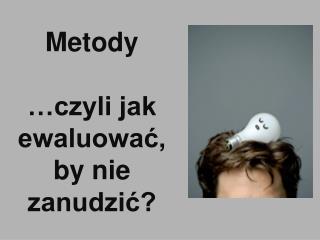 Metody �czyli jak ewaluowa?, by nie zanudzi??