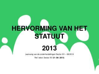 HERVORMING VAN HET STATUUT 2013 (aanvang van de onderhandelingen Sector XV – 08/2013