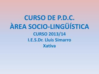 CURSO DE P.D.C. ÀREA SOCIO-LINGÜÍSTICA CURSO 2013/14 I.E.S.Dr .  Lluis Simarro Xativa
