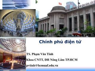 Chính phủ điện tử TS. Phạm V ă n Tính Khoa CNTT, ĐH Nông Lâm TP.HCM pvtinh@hcmuaf.vn