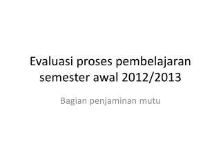 Evaluasi proses pembelajaran semester awal 2012/2013