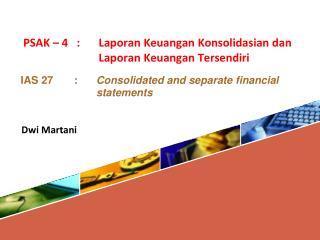 PSAK – 4   : Laporan Keuangan Konsolidasian dan Laporan Keuangan Tersendiri