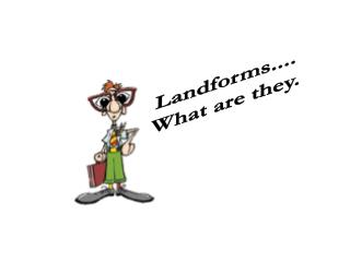 Landforms.... What are they.