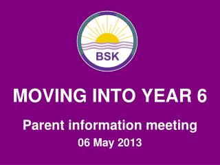 MOVING INTO YEAR 6 Parent information meeting 06 May 2013