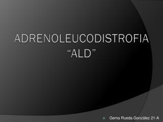 "ADRENOLEUCODISTROFIA ""ALD"""