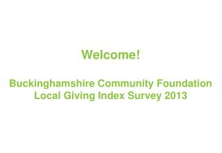 Welcome! Buckinghamshire Community Foundation Local Giving Index Survey 2013