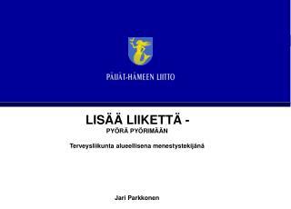 LISÄÄ LIIKETTÄ -  PYÖRÄ PYÖRIMÄÄN Terveysliikunta alueellisena menestystekijänä Jari Parkkonen