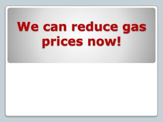 We can reduce gas prices now!