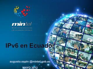IPv6 en Ecuador augusto.espin  @mintel.gob.ec MAYO 2012