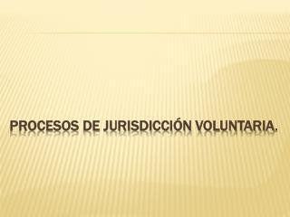PROCESOS DE JURISDICCIÓN VOLUNTARIA .