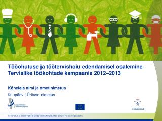 Tööohutuse ja töötervishoiu edendamisel osalemine Tervislike töökohtade kampaania  2012 – 20 13