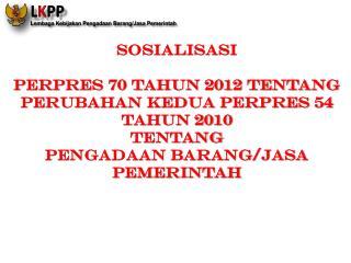 SOSIALISASI  PERPRES 70 TAHUN 2012 TENTANG PERUBAHAN KEDUA  PERPRES  54 TAHUN 2010  TENTANG