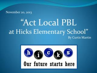 "November 20, 2013 ""Act Local PBL  at Hicks  Elementary School "" 		By Curtis Martin"