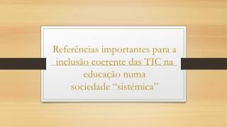 """Referências importantes para a inclusão coerente das TIC na educação numa  sociedade """"sistémica"""""""
