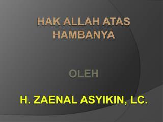 Hak allah atas hambanya OLEH H. ZAENAL ASYIKIN, Lc.