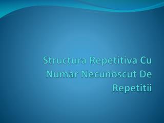 Structura Repetitiva  Cu  Numar Necunoscut  De  Repetitii