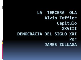 La  tercera  ola   Alvin Toffler Capitulo XXVIII DEMOCRACIA DEL SIGLO XXI Por  james  zuluaga