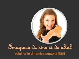 Imaginea de sine si de altul :  rolul lor în dinamica personalității