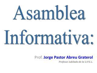 Prof.  Jorge Pastor Abreu  Graterol Profesor Jubilado de la U.P.E.L.