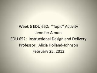 "Week 6 EDU 652:  ""Topic"" Activity Jennifer  Almon EDU 652:  Instructional Design and Delivery"