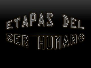 ETAPAS DEL SER HUMANO