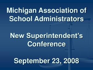 Michigan Association of School Administrators  New Superintendent s Conference  September 23, 2008