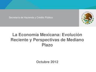 La Econom�a Mexicana: Evoluci�n Reciente y Perspectivas de Mediano Plazo Octubre 2012