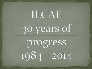 ILCAE 30 years of progress 1984 - 2014