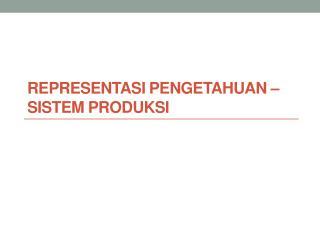 REPRESENTASI  PENGETAHUAN  –  Sistem Produksi