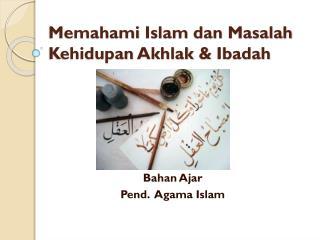 Memahami  Islam  dan Masalah Kehidupan Akhlak  &  Ibadah