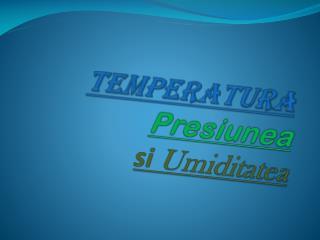 Temperatura Presiunea si  Umiditatea