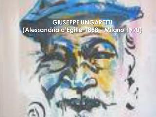 GIUSEPPE UNGARETTI (Alessandria d'Egitto 1888 – Milano 1970)