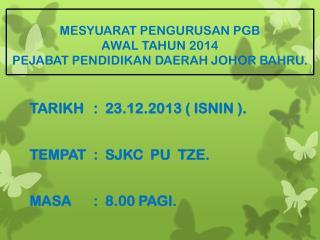 MESYUARAT  PENGURUSAN PGB  AWAL TAHUN 2014  PEJABAT PENDIDIKAN  DAERAH JOHOR  BAHRU.