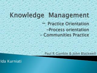 Knowledge  Management -  Practice Orientation -Process orientation - Communities Practice