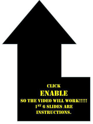 CLICK  ENABLE  SO THE VIDEO WILL WORK!!!!! 1 st  6 SLIDES  ARE INSTRUCTIONS.