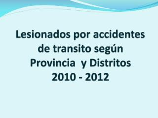 Lesionados por accidentes de transito según  Provincia  y Distritos  2010 - 2012