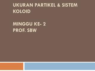 Ukuran partikel  &  Sistem Koloid minggu ke - 2 prof.  sbw