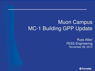 Muon  Campus MC-1 Building GPP Update Russ Alber FESS Engineering November 28, 2012