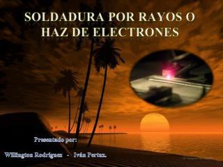 SOLDADURA POR  RAYOS O HAZ DE  ELECTRONES