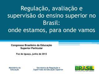 Regulação, avaliação e supervisão do ensino superior no Brasil:  onde estamos, para onde vamos