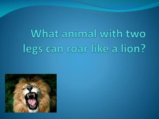 What animal with two legs can roar like a lion?
