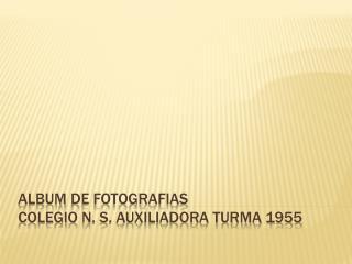 ALBUM  DE FOTOGRAFIAS Colegio  n. S. Auxiliadora TURMA 1955