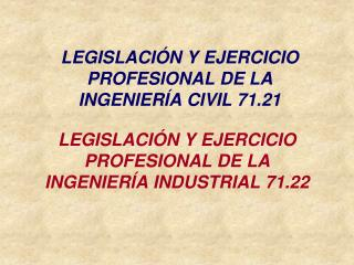 LEGISLACIÓN Y EJERCICIO PROFESIONAL DE LA INGENIERÍA CIVIL 71.21