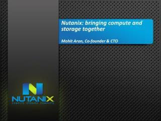 Nutanix : bringing compute and storage together Mohit Aron , Co-founder & CTO