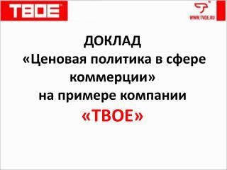 ДОКЛАД «Ценовая политика в сфере коммерции» на примере компании  «ТВОЕ»
