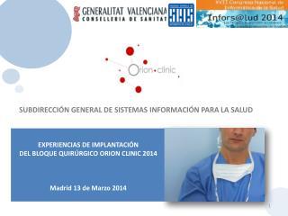EXPERIENCIAS DE IMPLANTACIÓN  DEL  BLOQUE QUIRÚRGICO ORION CLINIC  2014 Madrid 13 de  Marzo  2014