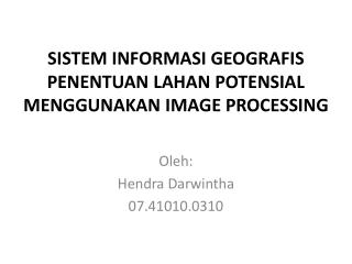 SISTEM INFORMASI GEOGRAFIS PENENTUAN LAHAN POTENSIAL MENGGUNAKAN IMAGE PROCESSING