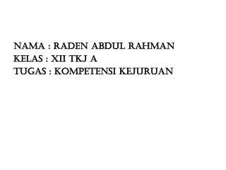 Nama  :  Raden  Abdul  Rahman Kelas  : XII TKJ A Tugas  :  Kompetensi Kejuruan