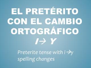 El  pretÉrito  con el  cambio ortogrÁfico i  y